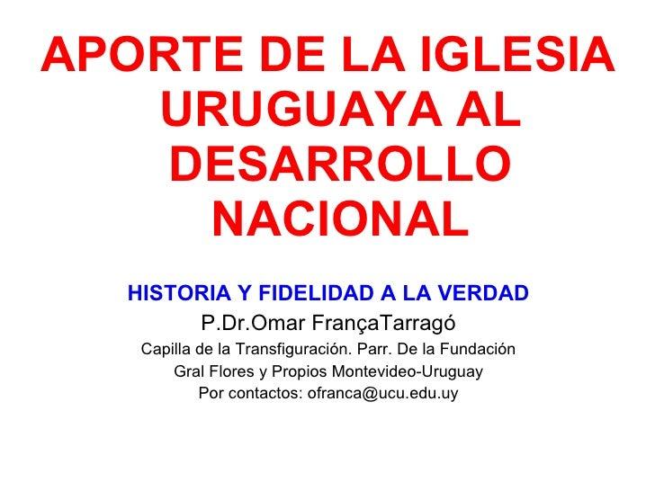 <ul><li>APORTE DE LA IGLESIA URUGUAYA AL DESARROLLO NACIONAL </li></ul><ul><li>HISTORIA Y FIDELIDAD A LA VERDAD </li></ul>...