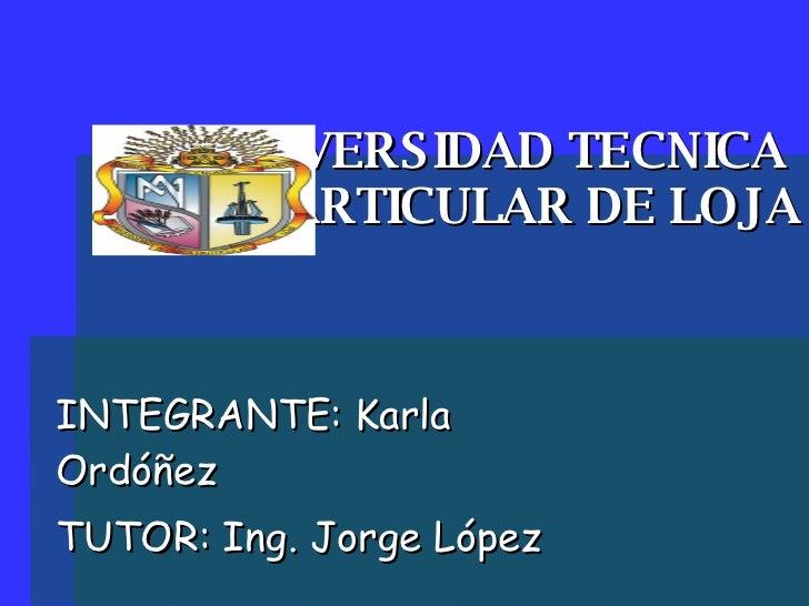 UNIVERSIDAD TECNICA  PARTICULAR DE LOJA INTEGRANTE: Karla Ordóñez TUTOR: Ing. Jorge López