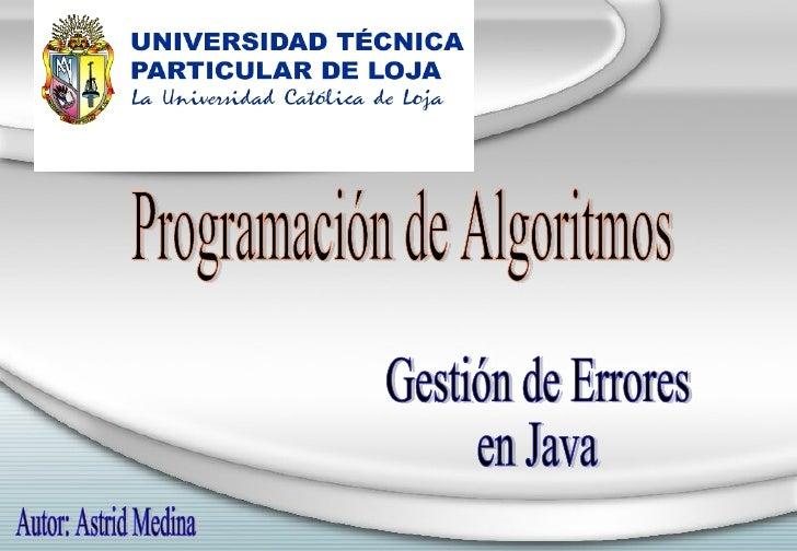 Programación de Algoritmos Gestión de Errores en Java Autor: Astrid Medina