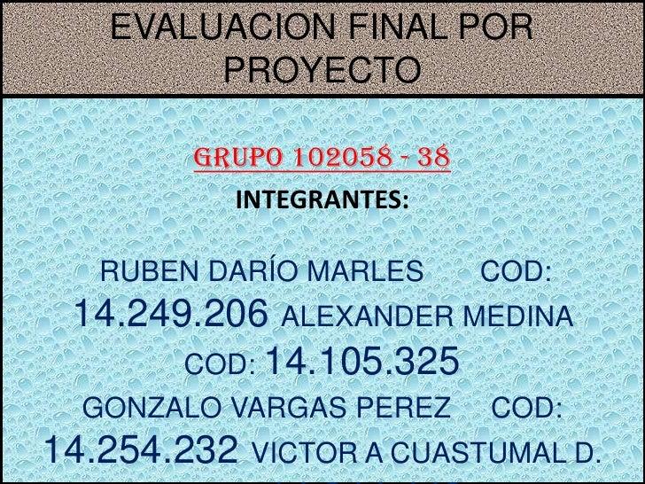 EVALUACION FINAL POR        PROYECTO        Grupo 102058 - 38          INTEGRANTES:   RUBEN DARÍO MARLES       COD: 14.249...