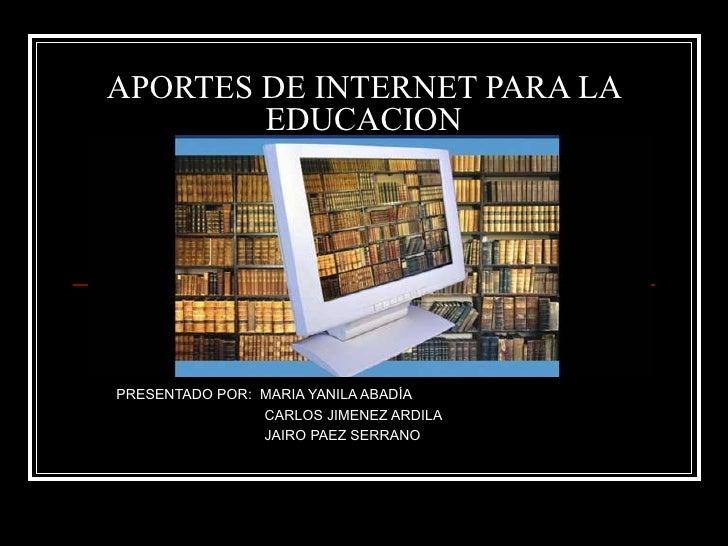 APORTES DE INTERNET PARA LA EDUCACION PRESENTADO POR:  MARIA YANILA ABADÍA CARLOS JIMENEZ ARDILA JAIRO PAEZ SERRANO