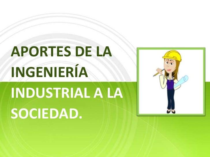 Aportes de la ingeniería industrial a la sociedad