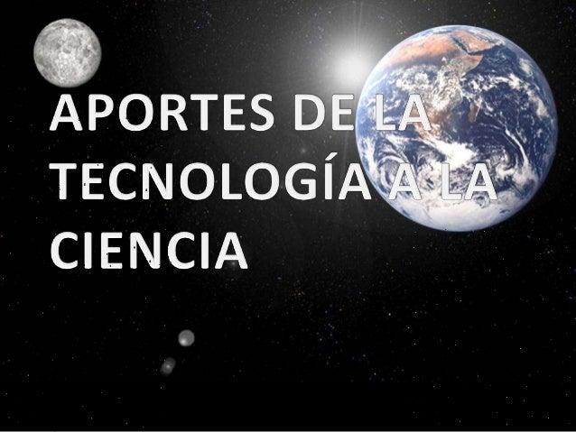 Aportes de la tecnología a la ciencia