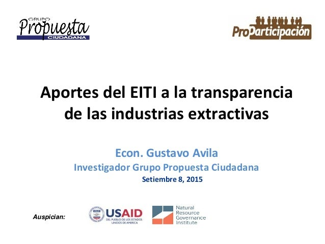 Aportes del EITI a la transparencia de las industrias extractivas Econ. Gustavo Avila Investigador Grupo Propuesta Ciudada...