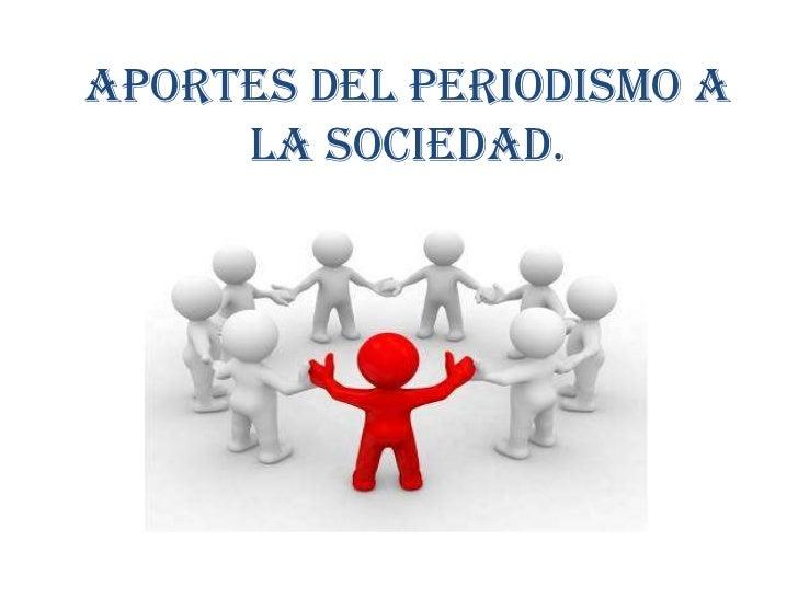 APORTES DEL PERIODISMO A LA SOCIEDAD.<br />