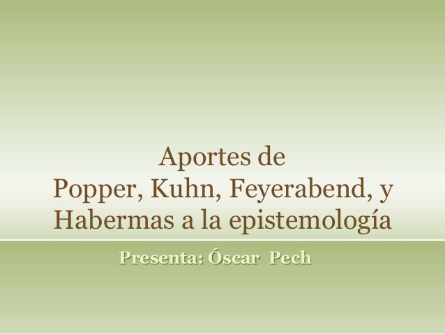 Aportes de popper kuhn feyerabend y habermas a la epistemología