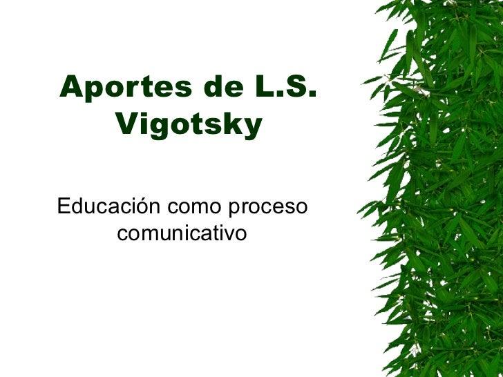 Aportes de L.S. Vigotsky Educación como proceso comunicativo