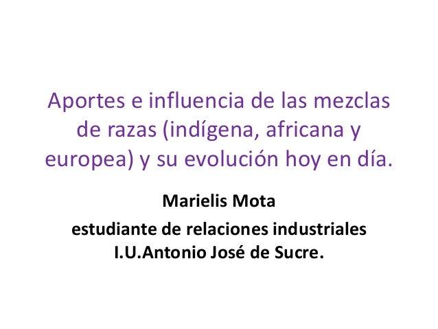 Aportes e influencia de las mezclas de razas (indígena, africana y europea) y su evolución hoy en día. Marielis Mota estud...