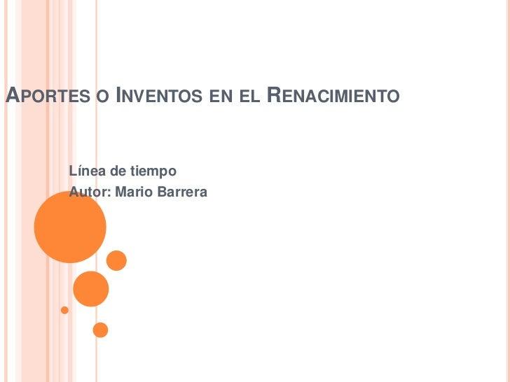 Aportes o Inventos en el Renacimiento<br />Línea de tiempo<br />Autor: Mario Barrera<br />