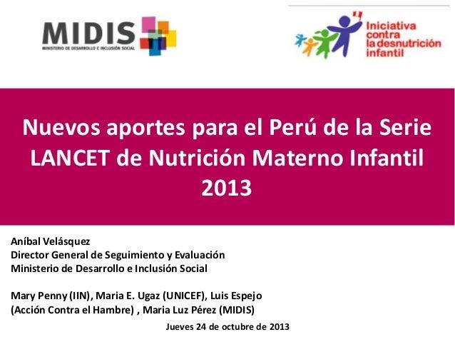 Nuevos aportes para el Perú de la Serie LANCET de Nutrición Materno Infantil 2013 Aníbal Velásquez Director General de Seg...