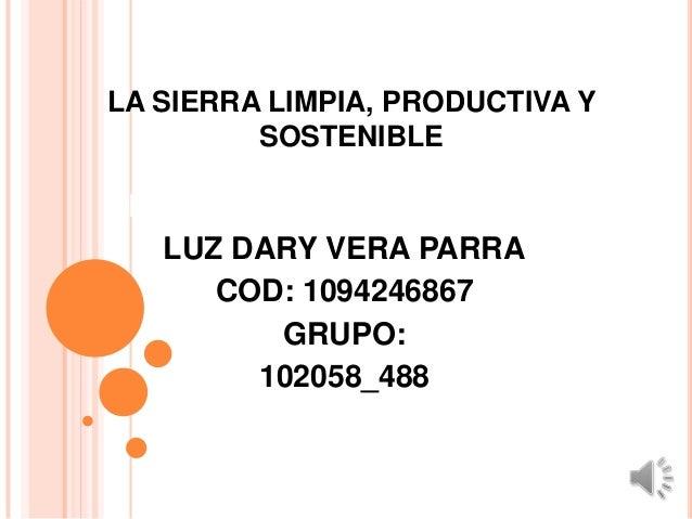 LA SIERRA LIMPIA, PRODUCTIVA Y         SOSTENIBLEPRESENTADO POR:   LUZ DARY VERA PARRA      COD: 1094246867         GRUPO:...