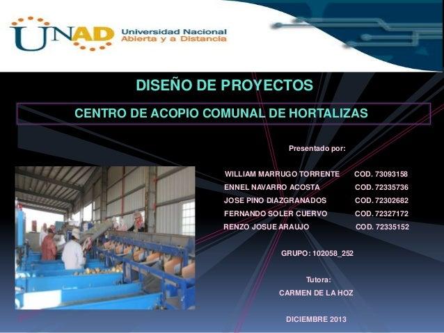 DISEÑO DE PROYECTOS CENTRO DE ACOPIO COMUNAL DE HORTALIZAS Presentado por:  WILLIAM MARRUGO TORRENTE  COD. 73093158  ENNEL...