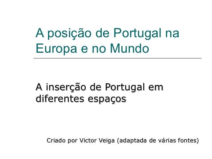 A posição de Portugal naEuropa e no MundoA inserção de Portugal emdiferentes espaços  Criado por Victor Veiga (adaptada de...