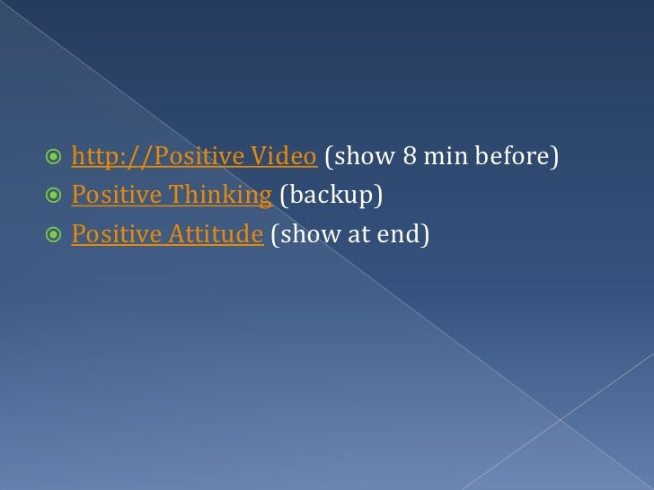 http://Positive Video (show 8 min before)<br />Positive Thinking (backup)<br />Positive Attitude (show at end)<br />