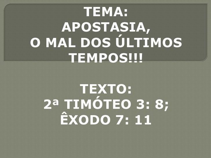 TEMA: <br />APOSTASIA, <br />O MAL DOS ÚLTIMOS <br />TEMPOS!!!<br />TEXTO: <br />2ª TIMÓTEO 3: 8;<br />ÊXODO 7: 11<br />