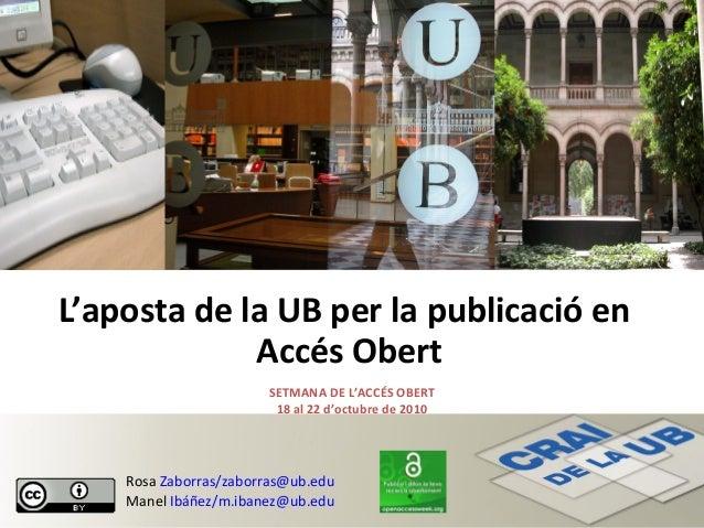 L'aposta de la UB per la publicació en Accés Obert SETMANA DE L'ACCÉS OBERT 18 al 22 d'octubre de 2010 Rosa Zaborras/zabor...