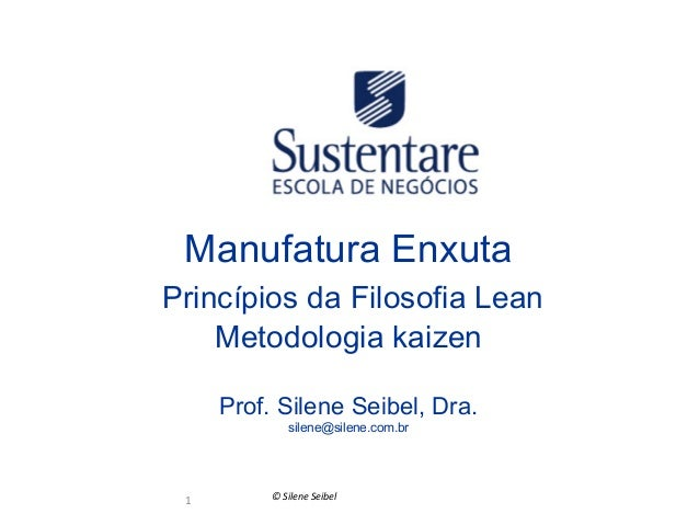 Manufatura Enxuta   Princípios da Filosofia Lean Metodologia kaizen Prof. Silene Seibel, Dra. silene@silene.com.br  1  ...