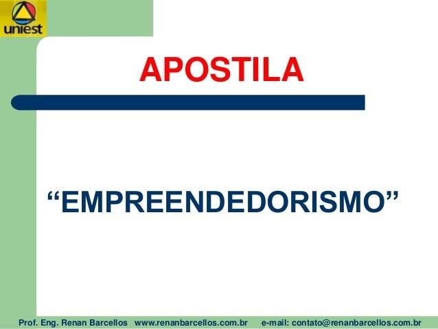 """APOSTILA """"EMPREENDEDORISMO"""" Prof. Eng. Renan Barcellos www.renanbarcellos.com.br e-mail: contato@renanbarcellos.com.br"""