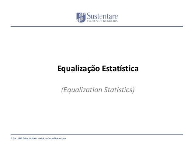 Equalização Estatística (Equalization Statistics)  (47) 3026 4950 © Prof.: MBB Rafael Machado – rafael_professor@hotmail.c...