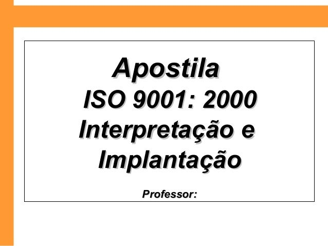 ApostilaApostila ISO 9001: 2000ISO 9001: 2000 Interpretação eInterpretação e ImplantaçãoImplantação Professor:Professor: