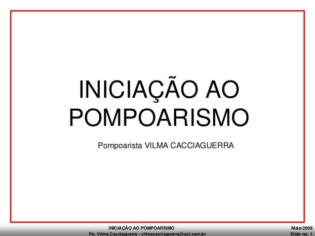 INICIAÇÃO AO POMPOARISMO Maio/2008 Pp. Vilma Cacciaguerra - vilmacacciaguerra@uol.com.br Slide no. 1 Pompoarista VILMA CAC...