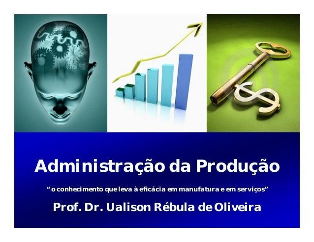 """Administração da Produção """" o conhecimento que leva à eficácia em manufatura e em serviços""""  Prof. Dr. Ualison Rébula de O..."""