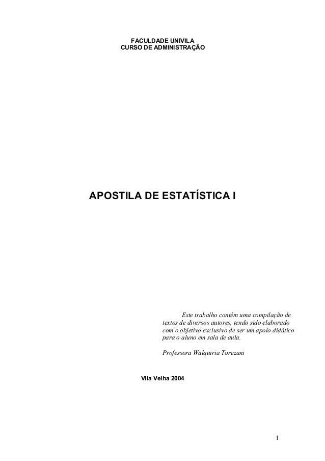 1 FACULDADE UNIVILA CURSO DE ADMINISTRAÇÃO APOSTILA DE ESTATÍSTICA I Vila Velha 2004 Este trabalho contém uma compilação d...