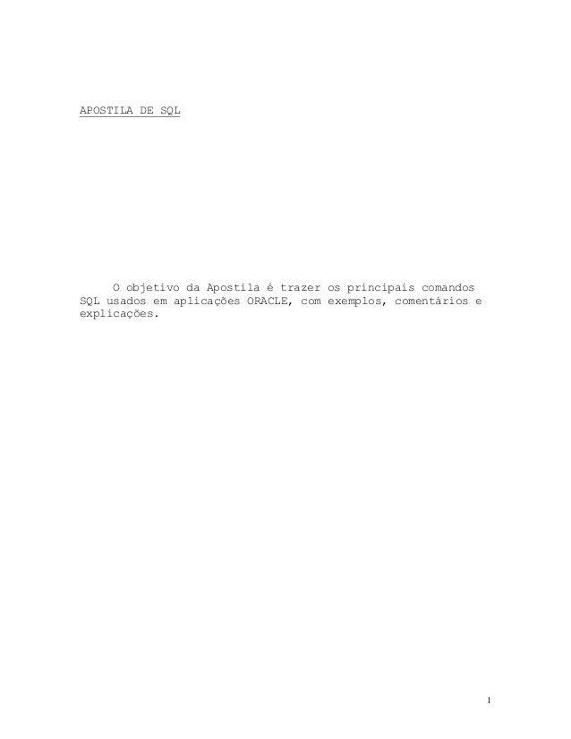 1 APOSTILA DE SQL O objetivo da Apostila é trazer os principais comandos SQL usados em aplicações ORACLE, com exemplos, co...