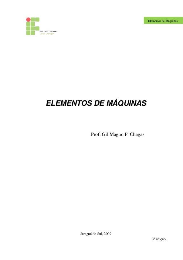 Elementos de Máquinas EELLEEMMEENNTTOOSS DDEE MMÁÁQQUUIINNAASS Prof. Gil Magno P. Chagas Jaraguá do Sul, 2009 3ª edição