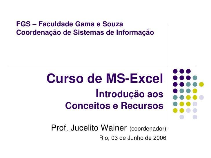 FGS – Faculdade Gama e SouzaCoordenação de Sistemas de Informação        Curso de MS-Excel                     Introdução ...