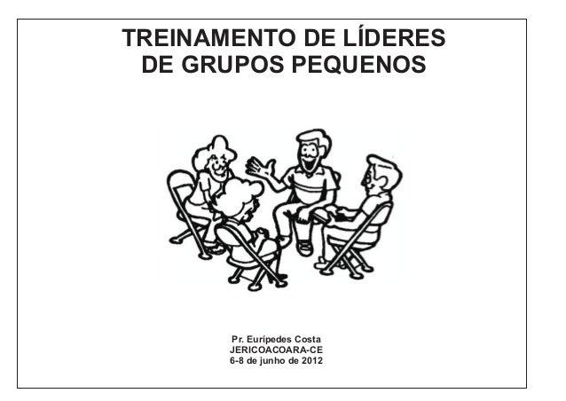 TREINAMENTO DE LÍDERES DE GRUPOS PEQUENOS  Pr. Eurípedes Costa JERICOACOARA-CE 6-8 de junho de 2012
