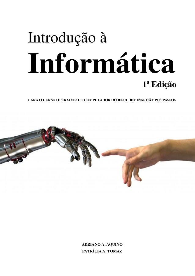 Introdução à Informática1ª Edição PARA O CURSO OPERADOR DE COMPUTADOR DO IFSULDEMINAS CÂMPUS PASSOS ADRIANO A. AQUINO PATR...