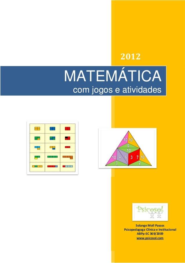 1 2012 Solange Moll Passos Psicopedagoga Clínica e Institucional ABPp-SC 369/2009 www.psicosol.com MATEMÁTICA com jogos e ...