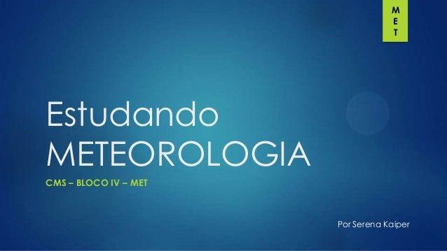 M E T  Estudando METEOROLOGIA CMS – BLOCO IV – MET  Por Serena Kaiper