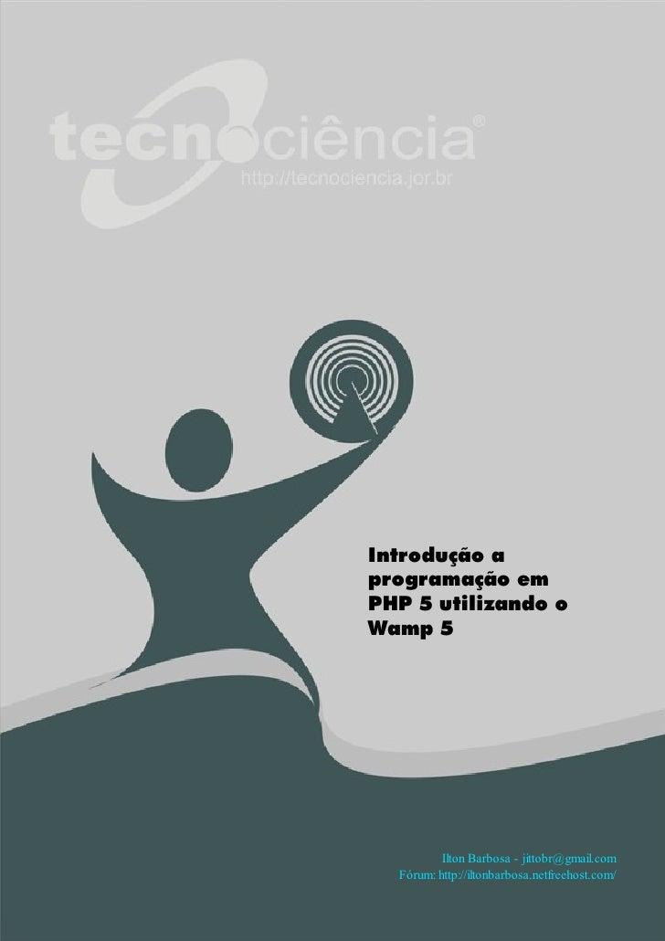Introdução a programação em PHP 5 utilizando o Wamp 5               Ilton Barbosa - jittobr@gmail.com   Fórum: http://ilto...