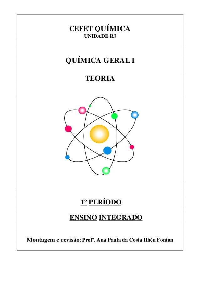 CEFET QUÍMICAUNIDADE RJQUÍMICA GERAL ITEORIA1º PERÍODOENSINO INTEGRADOMontagem e revisão: Profª. Ana Paula da Costa Ilhéu ...