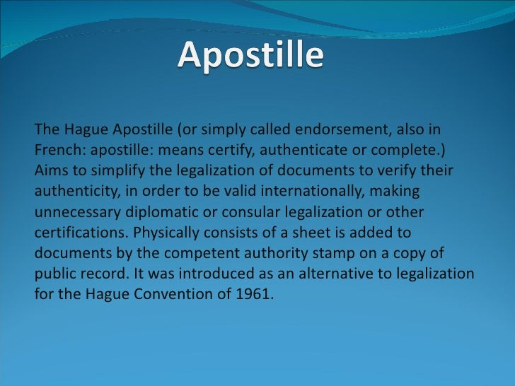 The Hague Apostille (or simply called endorsement, also inFrench: apostille: means certify, authenticate or complete.)Aims...