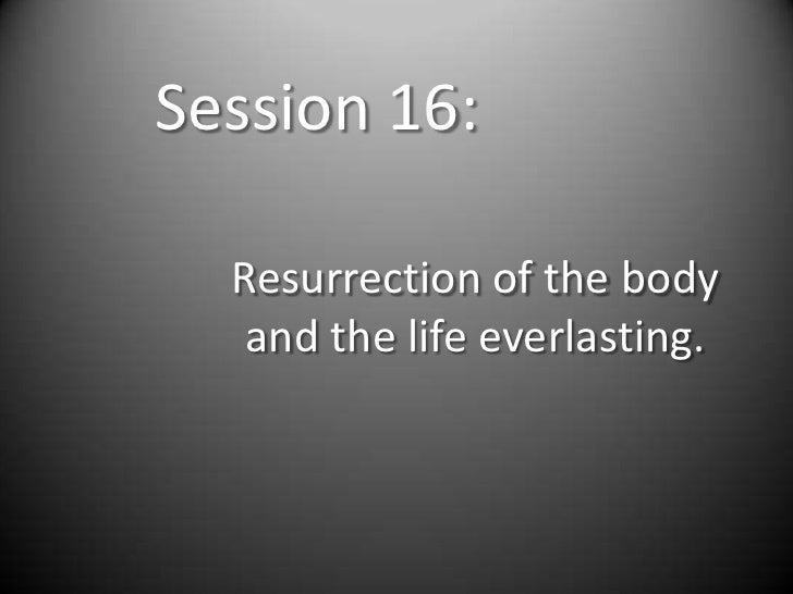 Session 16:  Resurrection of the body   and the life everlasting.