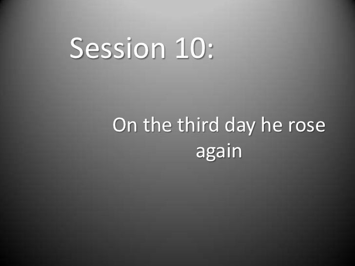 Session 10:   On the third day he rose            again