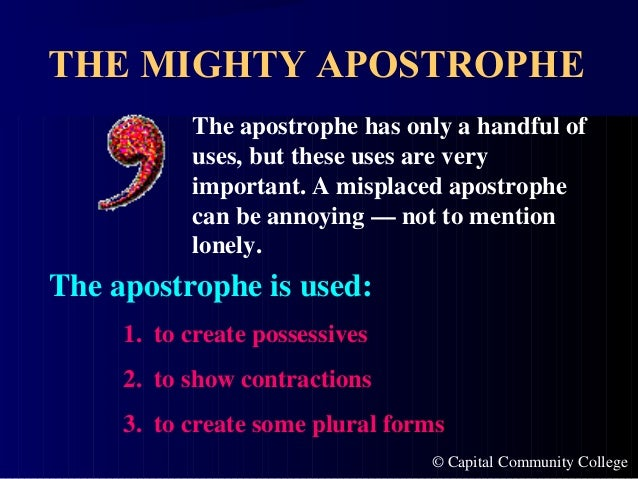 © Capital Community College THE MIGHTY APOSTROPHE The apostrophe has only a handful of uses, but these uses are very impor...