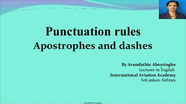 Punctuation rules Apostrophes and dashes By Arundathie Abeysinghe Lecturer in English International Aviation Academy SriLa...