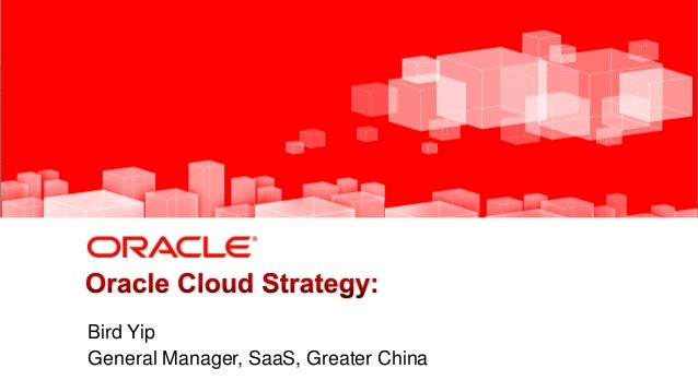 1 Copyright © 2013, Oracle and/or its affiliates. All rights reserved. Bird Yip General Manager, SaaS, Greater China