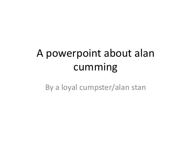 A powerpoint about alancummingBy a loyal cumpster/alan stan