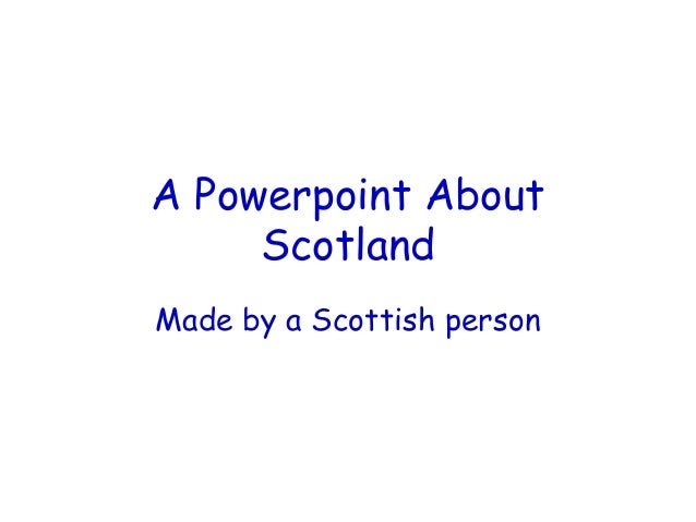 A Powerpoint About     ScotlandMade by a Scottish person