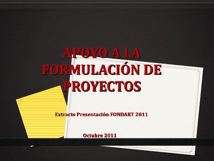 APOYO A LA FORMULACIÓN DE PROYECTOS Extracto Presentación FONDART 2011 Octubre 2011