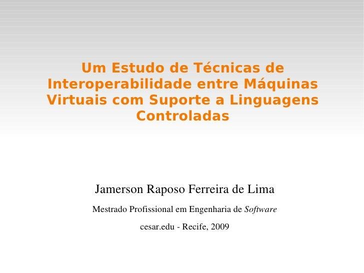 Um Estudo de Técnicas de Interoperabilidade entre Máquinas Virtuais com Suporte a Linguagens Controladas <ul>Jamerson Rapo...