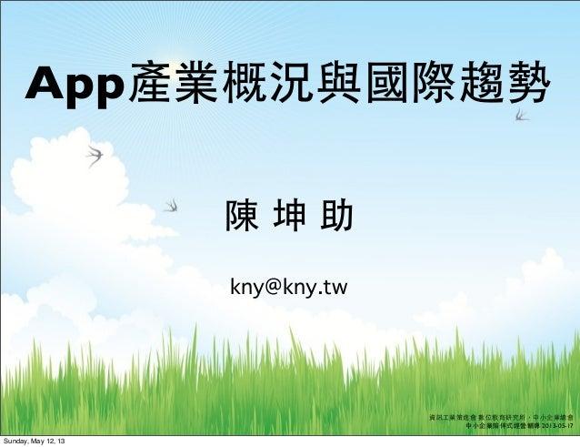 KNYApp產業概況與國際趨勢資訊⼯工業策進會 數位教育研究所,中⼩小企業總會中⼩小企業陪伴式經營輔導 2013-05-17陳 坤 助kny@kny.twSunday, May 12, 13