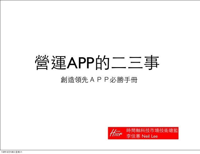 營運APP的⼆二三事創造領先APP必勝⼿手冊時間軸科技市場技術總監李佳憲 Neil Lee13年5月18⽇日星期六