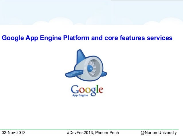 Google App Engine Platform and core features services  02-Nov-2013  #DevFes2013, Phnom Penh  @Norton University