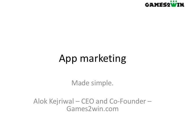 App marketing           Made simple.Alok Kejriwal – CEO and Co-Founder –           Games2win.com